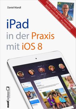 iPad in der Praxis mit iOS 8 - leicht verständlich und umfassend erklärt: E-Mail, Internet, Musik, Bilder, Filme sicher und souverän bedienen - Daniel Mandl