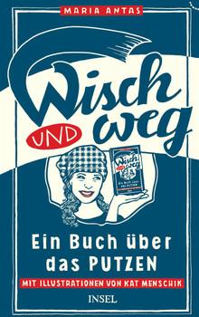 Wisch und Weg: Ein Buch über das Putzen - Antas, Maria