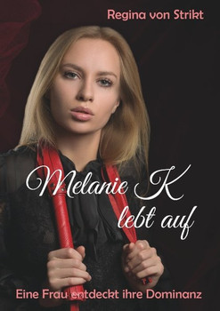 Melanie K lebt auf. Eine Frau entdeckt ihre Dominanz - Regina von Strikt  [Taschenbuch]