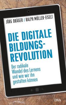 Die digitale Bildungsrevolution: Der radikale Wandel des Lernens und wie wir ihn gestalten können - Dräger, Jörg