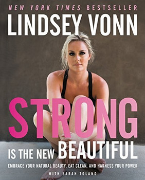 Strong Is the New Beautiful: Embrace Your Natural Beauty, Eat Clean, and Harness Your Power - Lindsey Vonn [Hardcover]