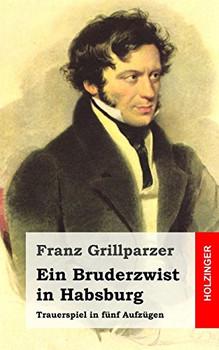 Ein Bruderzwist in Habsburg: Trauerspiel in fünf Aufzügen - Grillparzer, Franz