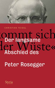 """""""Man kommt sich vor wie in der Wüste …"""". Der langsame Abschied des Peter Rosegger - Christian Teissl  [Gebundene Ausgabe]"""