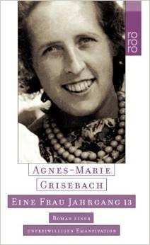 Eine Frau Jahrgang 13: Roman einer unfreiwilligen Emanzipation - Agnes-Marie Grisebach