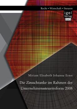 Die Zinsschranke im Rahmen der Unternehmenssteuerreform 2008 - Ernst, Miriam Elisabeth Johanna