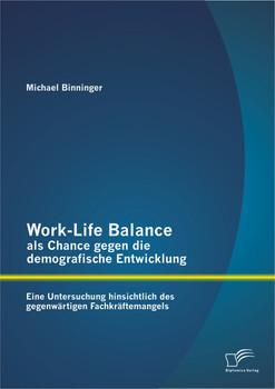 Work-Life Balance als Chance gegen die demografische Entwicklung: Eine Untersuchung hinsichtlich des gegenwärtigen Fachkräftemangels - Binninger, Michael