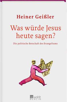 Was würde Jesus heute sagen?: Die politische Botschaft des Evangeliums - Heiner Geißler