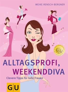 Alltagsprofi, Weekenddiva. Clevere Tipps für tolle Frauen.: Clevere Tipps für tolle Frauen. Clever leben - Meike Rensch-Bergner