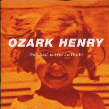 Ozark Henry - This Last Warm Solitude