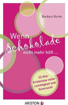 Wenn Schokolade nicht mehr hilft...: 22 Aha-Erlebnisse voller Leichtigkeit und Zuversicht - Barbara Burke