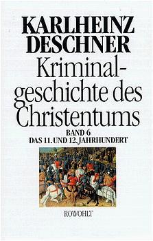 Kriminalgeschichte des Christentums, Bd.6, Das 11. und 12. Jahrhundert: Von Kaiser Heinrich II., dem 'Heiligen' (1102), bis zum Ende des Dritten Kreuzzugs (1192) - Karlheinz Deschner