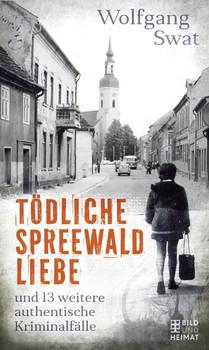Tödliche Spreewald-Liebe. und 13 weitere authentische Kriminalfälle - Wolfgang Swat  [Taschenbuch]