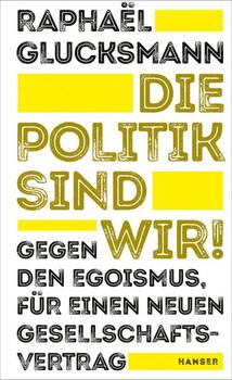 Die Politik sind wir!. Gegen den Egoismus, für einen neuen Gesellschaftsvertrag - Raphaël Glucksmann  [Gebundene Ausgabe]