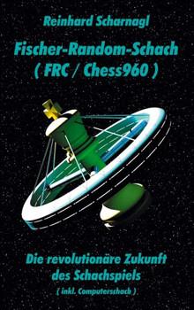 Fischer-Random-Schach (FRC/Chess960): Die revolutionäre Zukunft des Schachspiels (inkl. Computerschach) - Scharnagl, Reinhard