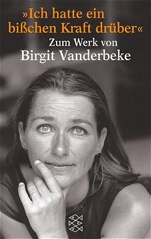 Ich hatte ein bißchen Kraft drüber: Zum Werk von Birgit Vanderbeke