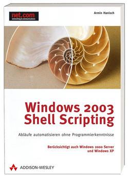 Windows 2003 Shell Scripting. Abläufe automatisieren ohne Programmierkenntnisse. - Armin Hanisch