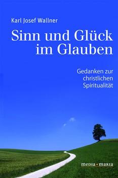 Sinn und Glück im Glauben. Gedanken zur christlichen Spiritualität - Karl Josef Wallner  [Taschenbuch]
