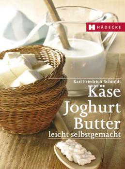 Käse, Butter, Joghurt: Leicht selbst gemacht - Karl-Friedrich Schmidt