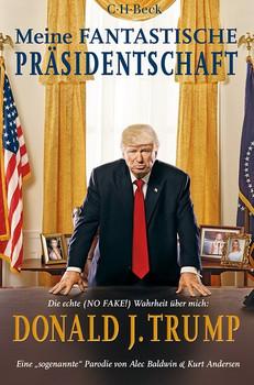 Meine fantastische Präsidentschaft. Die echte (NO FAKE!) Wahrheit über mich: Donald J. Trump - Alec Baldwin  [Taschenbuch]