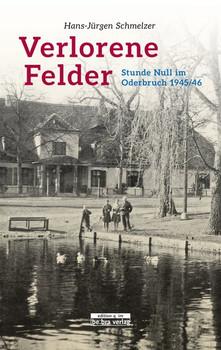 Verlorene Felder. Stunde Null im Oderbruch 1945/46 - Hans-Jürgen Schmelzer  [Gebundene Ausgabe]