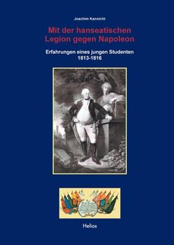 Mit der hanseatischen Legion gegen Napoleon. Erfahrungen eines jungen Studenten 1813-1816 - Joachim Kannicht  [Gebundene Ausgabe]
