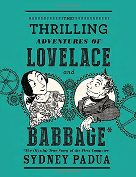 The Thrilling Adventures of Lovelace and Babbage: The (Mostly) True Story of the First Computer - Padua, Sydney