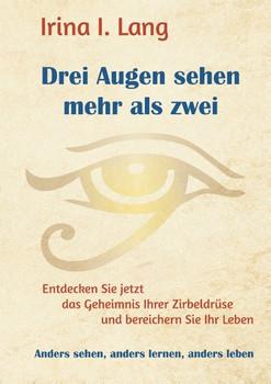 Drei Augen sehen mehr als zwei. Entdecken Sie jetzt das Geheimnis Ihrer Zirbeldrüse und bereichern Sie Ihr Leben - Irina I. Lang  [Taschenbuch]