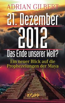 21. Dezember 2012 - Das Ende unserer Welt: Ein neuer Blick auf die Prophezeiungen der Maya - Adrian Gilbert