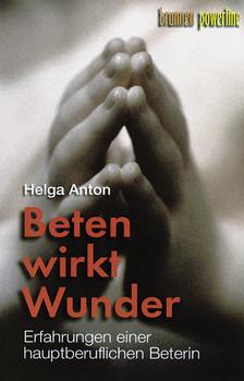 Beten wirkt Wunder: Erfahrungen einer hauptberuflichen Beterin - Helga Anton