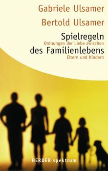 Spielregeln des Familienlebens: Ordnungen der Liebe zwischen Eltern und Kindern (HERDER spektrum) - Gabriele Ulsamer