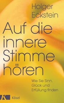 Auf die innere Stimme hören: Wie Sie Sinn, Glück und Erfüllung finden - Eckstein, Holger