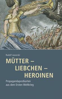 Mütter - Liebchen - Heroinen. Propagandapostkarten aus dem Ersten Weltkrieg - Rudolf Jaworski