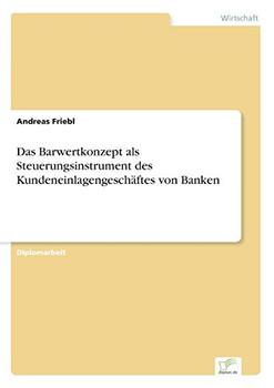 Das Barwertkonzept als Steuerungsinstrument des Kundeneinlagengeschäftes von Banken - Friebl, Andreas