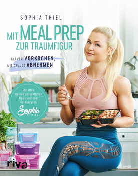 Mit Meal Prep zur Traumfigur. Clever vorkochen, mit Genuss abnehmen. Mit allen meinen persönlichen Tipps und über 60 Rezepten - Sophia Thiel  [Taschenbuch]