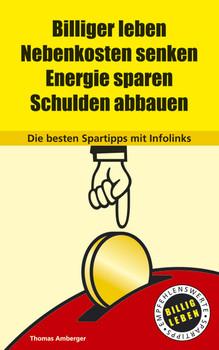 Billiger leben. Nebenkosten senken. Energie sparen. Schulden abbauen. Die besten Spartipps mit Infolinks - Thomas Amberger
