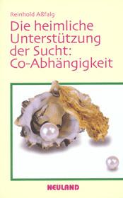 Die heimliche Unterstützung der Sucht: Co - Abhängigkeit - Reinhold Aßfalg