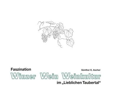 Faszination Winzer, Wein, Weinkultur im 'LIeblichen Taubertal' - Günther E. Ascher