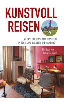 Kunstvoll reisen. Zu Gast bei Kunst und Künstlern in Schleswig-Holstein und Hamburg - Katharina Knieß  [Taschenbuch]