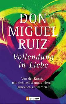 Vollendung in Liebe: Von der Kunst, mit sich selbst und anderen glücklich zu werden - Don Miguel Ruiz