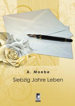 Siebzig Jahre Leben - Moebe, A.