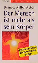 Der Mensch ist mehr als sein Körper: Psychosomatische Beschwerden sind heilbar - Walter Weber