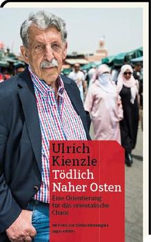 Tödlich Naher Osten. Eine Orientierung für das arabischen Chaos - Ulrich Kienzle [Gebundene Ausgabe]