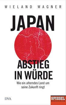 Japan – Abstieg in Würde. Wie ein alterndes Land um seine Zukunft ringt - Ein SPIEGEL-Buch - Wieland Wagner  [Gebundene Ausgabe]