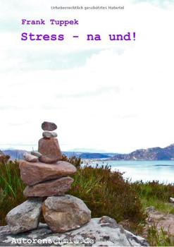 Stress - na und!: Der kleine Leitfaden, für ein zufriedenes und glückliches Leben - Tuppek, Frank
