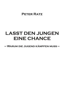 LASST DEN JUNGEN EINE CHANCE: Warum die Jugend kämpfen muss - Ratz, Peter
