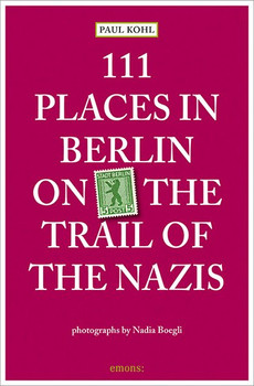 111 Places in Berlin - on the trail of the Nazis - Kohl, Paul