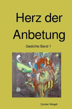 Lyrik Band 1 / Herz der Anbetung. Gedichte Band 1 - Carsten Weigelt  [Taschenbuch]