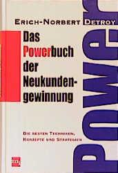Das Powerbuch der Neukundengewinnung. Die besten Techniken, Konzepte und Strategien - Erich-Norbert Detroy