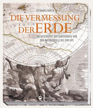 Die Vermessung der Erde. Die Geschichte der Kartografie von der Papyrusrolle bis zum GPS - Reinhard Barth  [Gebundene Ausgabe]