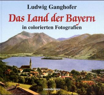 Das Land der Bayern in colorierten Fotografien - Ludwig Ganghofer